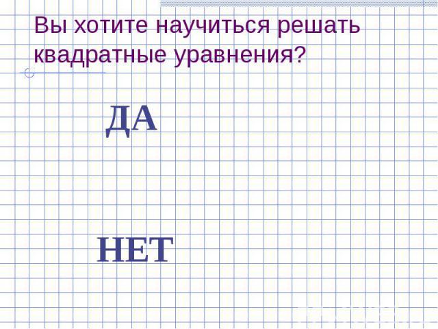 Вы хотите научиться решать квадратные уравнения? ДА