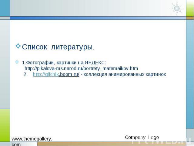 Список литературы. 1.Фотографии, картинки на ЯНДЕКС: http://pikalova-ms.narod.ru/portrety_matemaikov.htm 2. http://gifchik.boom.ru/ - коллекция анимированных картинок