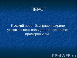 Русский перст был равен ширине указательного пальца, что составляет примерно 2 с