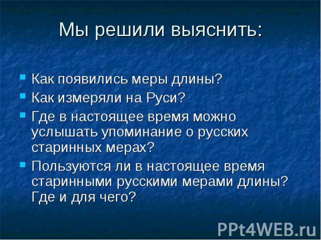 Как появились меры длины? Как появились меры длины? Как измеряли на Руси? Где в настоящее время можно услышать упоминание о русских старинных мерах? Пользуются ли в настоящее время старинными русскими мерами длины? Где и для чего?