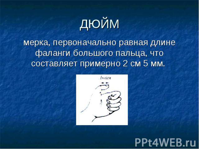 мерка, первоначально равная длине фаланги большого пальца, что составляет примерно 2 см 5 мм. мерка, первоначально равная длине фаланги большого пальца, что составляет примерно 2 см 5 мм.