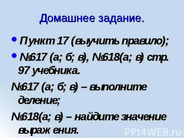 Пункт 17 (выучить правило); Пункт 17 (выучить правило); №617 (а; б; в), №618(а; в) стр. 97 учебника. №617 (а; б; в) – выполните деление; №618(а; в) – найдите значение выражения.