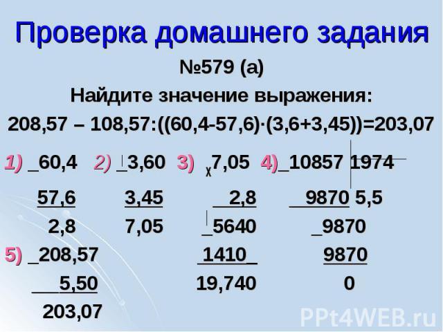 №579 (а) №579 (а) Найдите значение выражения: 208,57 – 108,57:((60,4-57,6)∙(3,6+3,45))=203,07 1) _60,4 2) _3,60 3) х7,05 4)_10857 1974 57,6 3,45 2,8 9870 5,5 2,8 7,05 _5640 _9870 5) _208,57 1410_ 9870 5,50 19,740 0 203,07