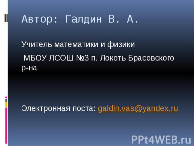 Автор: Галдин В. А. Учитель математики и физики МБОУ ЛСОШ №3 п. Локоть Брасовского р-на Электронная поста: galdin.vas@yandex.ru