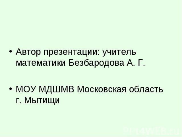 Автор презентации: учитель математики Безбародова А. Г. МОУ МДШМВ Московская область г. Мытищи