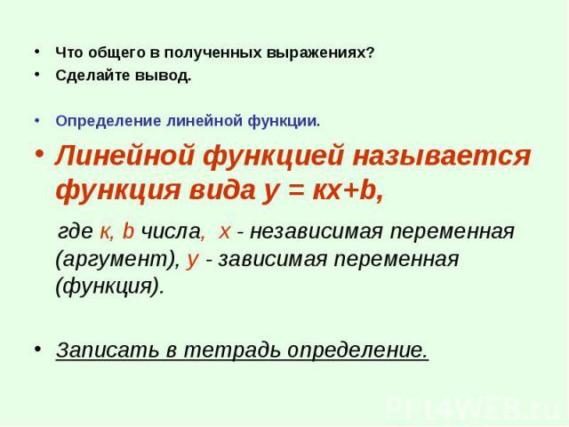 Что общего в полученных выражениях? Что общего в полученных выражениях? Сделайте вывод. Определение линейной функции. Линейной функцией называется функция вида у = кх+b, где к, b числа, х - независимая переменная (аргумент), у - зависимая переменная…