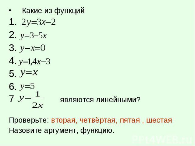 Какие из функций Какие из функций 1. 2. 3. 4. 5. 6. 7 являются линейными? Проверьте: вторая, четвёртая, пятая , шестая Назовите аргумент, функцию.