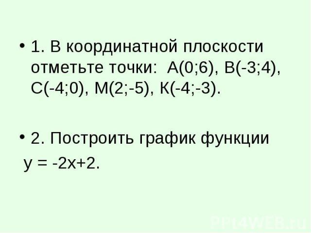 1. В координатной плоскости отметьте точки: А(0;6), В(-3;4), С(-4;0), М(2;-5), К(-4;-3). 1. В координатной плоскости отметьте точки: А(0;6), В(-3;4), С(-4;0), М(2;-5), К(-4;-3). 2. Построить график функции у = -2х+2.