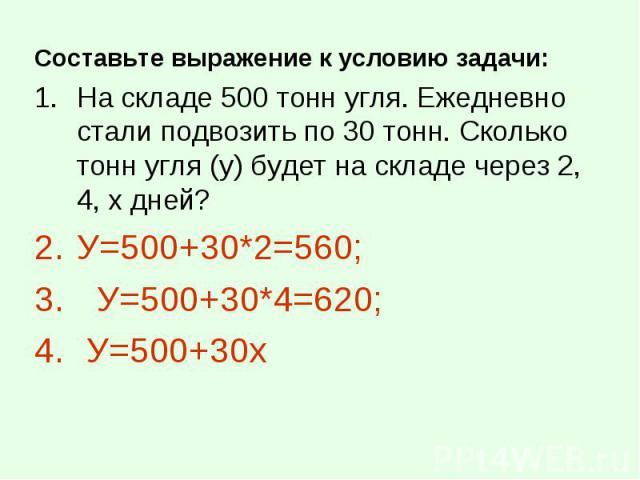 Составьте выражение к условию задачи: Составьте выражение к условию задачи: На складе 500 тонн угля. Ежедневно стали подвозить по 30 тонн. Сколько тонн угля (у) будет на складе через 2, 4, х дней? У=500+30*2=560; У=500+30*4=620; У=500+30х