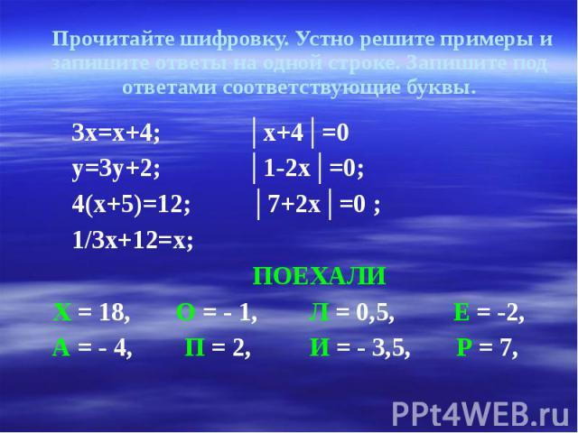 Прочитайте шифровку. Устно решите примеры и запишите ответы на одной строке. Запишите под ответами соответствующие буквы. 3х=х+4; │х+4│=0 у=3у+2; │1-2х│=0; 4(х+5)=12; │7+2х│=0 ; 1/3х+12=х; ПОЕХАЛИ Х = 18, О = - 1, Л = 0,5, Е = -2, А = - 4, П = 2, И …
