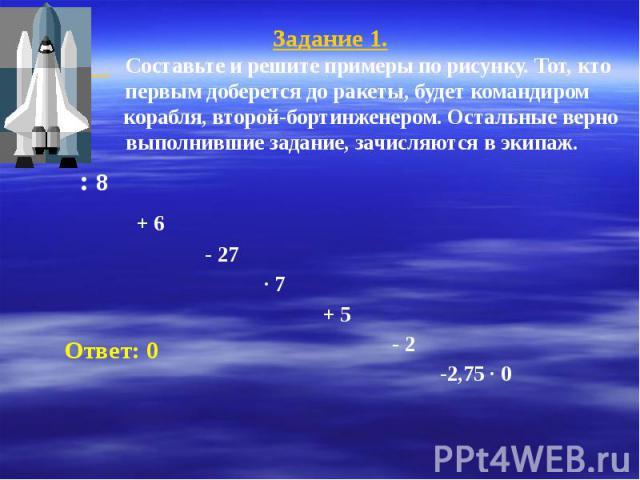 Задание 1. Составьте и решите примеры по рисунку. Тот, кто первым доберется до ракеты, будет командиром корабля, второй-бортинженером. Остальные верно выполнившие задание, зачисляются в экипаж. : 8 + 6 - 27 ∙ 7 + 5 - 2 -2,75 ∙ 0