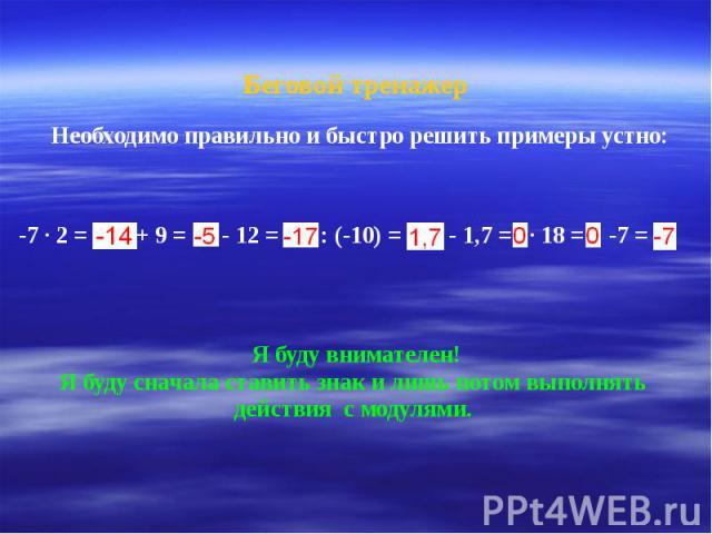 Беговой тренажер Необходимо правильно и быстро решить примеры устно: -7 ∙ 2 = + 9 = - 12 = : (-10) = - 1,7 = ∙ 18 = -7 = Я буду внимателен! Я буду сначала ставить знак и лишь потом выполнять действия с модулями.