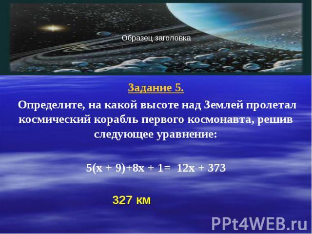 Задание 5. Задание 5. Определите, на какой высоте над Землей пролетал космический корабль первого космонавта, решив следующее уравнение: 5(х + 9)+8х + 1= 12х + 373
