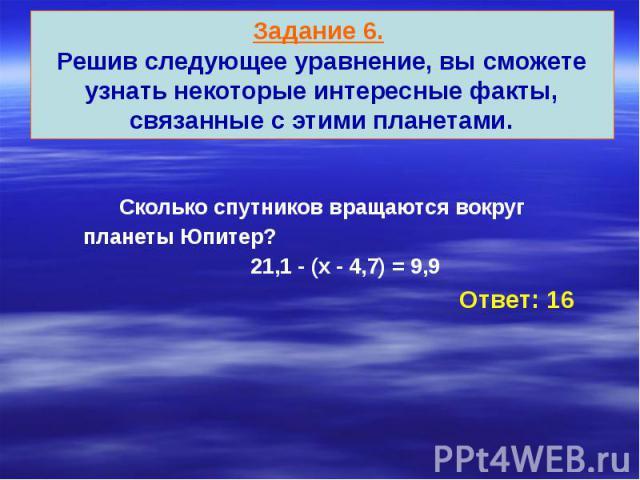 Задание 6. Решив следующее уравнение, вы сможете узнать некоторые интересные факты, связанные с этими планетами. Сколько спутников вращаются вокруг планеты Юпитер? 21,1 - (х - 4,7) = 9,9 Ответ: 16