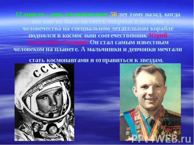 12 апреля – день космонавтики. 50 лет тому назад, когда вас еще не было на свете, впервые в истории человечества на специальном летательном корабле поднялся в космос наш соотечественник Юрий Алексеевич Гагарин. Он стал самым известным человеком на п…