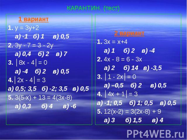 КАРАНТИН. (тест) 1 вариант 1. у = 3у+2 а) -1 б) 1 в) 0,5 2. 3у - 7 = 3 - 2у а) 0,4 б) 2 в) 7 3. │8х - 4│= 0 а) -4 б) 2 в) 0,5 4.│2х - 4│= 3 а) 0,5; 3,5 б) -2; 3,5 в) 0,5 5. 3(5-х) + 13 = 4(3х-8) а) 0,3 б) 4 в) -6