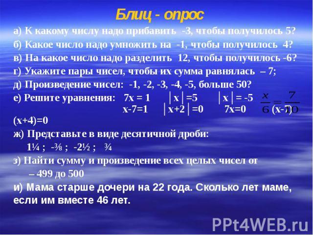 Блиц - опрос а) К какому числу надо прибавить -3, чтобы получилось 5? б) Какое число надо умножить на -1, чтобы получилось 4? в) На какое число надо разделить 12, чтобы получилось -6? г) Укажите пары чисел, чтобы их сумма равнялась – 7; д) Произведе…