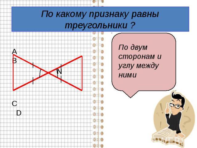 По какому признаку равны треугольники ? А В N С D