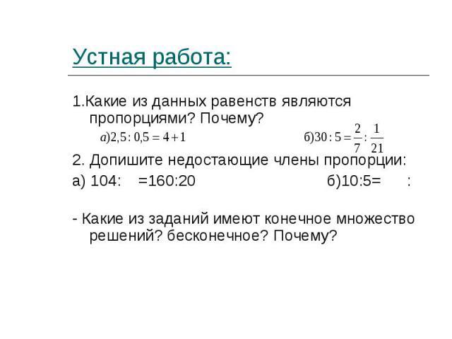1.Какие из данных равенств являются пропорциями? Почему? 1.Какие из данных равенств являются пропорциями? Почему? 2. Допишите недостающие члены пропорции: а) 104: =160:20 б)10:5= : - Какие из заданий имеют конечное множество решений? бесконечное? Почему?