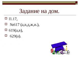 П.17, П.17, №617 (а,в,д,ж,и.), 619(а,в), 629(а).