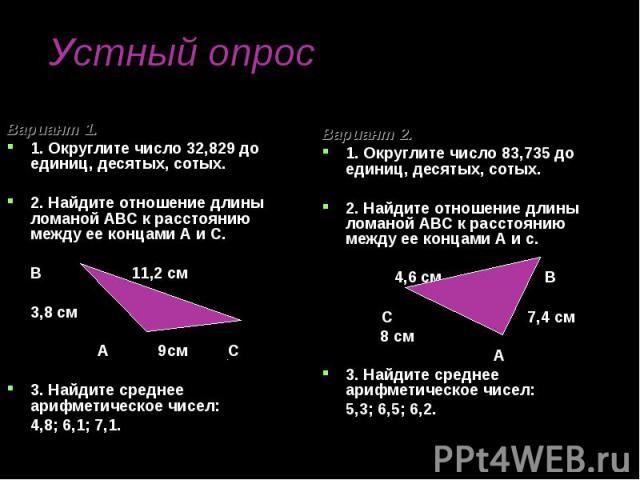 Вариант 1. Вариант 1. 1. Округлите число 32,829 до единиц, десятых, сотых. 2. Найдите отношение длины ломаной АВС к расстоянию между ее концами А и С. В 11,2 см 3,8 см А 9см С 3. Найдите среднее арифметическое чисел: 4,8; 6,1; 7,1.