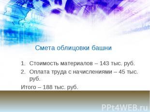 Смета облицовки башни Стоимость материалов – 143 тыс. руб. Оплата труда с начисл