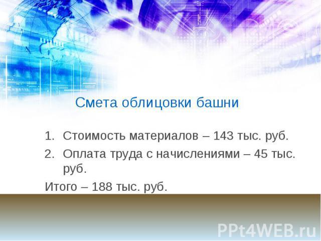 Смета облицовки башни Стоимость материалов – 143 тыс. руб. Оплата труда с начислениями – 45 тыс. руб. Итого – 188 тыс. руб.