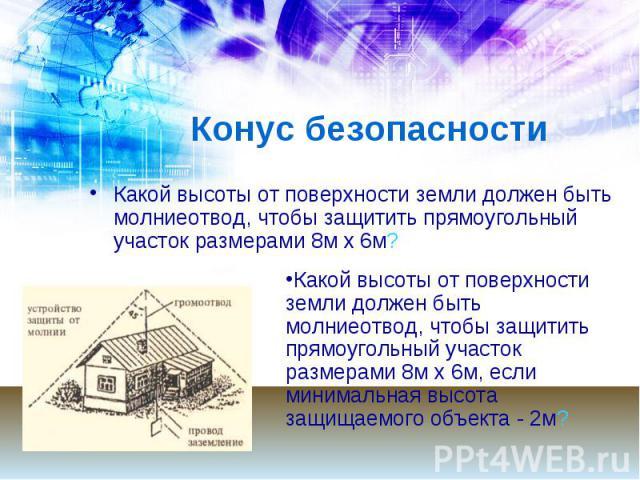 Конус безопасности Какой высоты от поверхности земли должен быть молниеотвод, чтобы защитить прямоугольный участок размерами 8м х 6м?