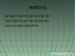 №983(а) (а-1)(а2+1)(а+1)-(а2-1)2-2(а2-3)= =(а2-1)(а2+1)-(а4-2а2+1)-2а2+6= =а4-1-