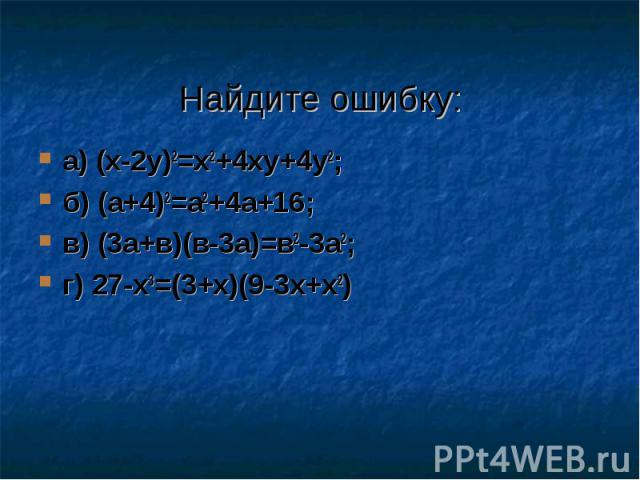 Найдите ошибку: а) (x-2y)2=x2+4xy+4y2; б) (а+4)2=а2+4а+16; в) (3а+в)(в-3а)=в2-3а2; г) 27-х3=(3+х)(9-3х+х2)
