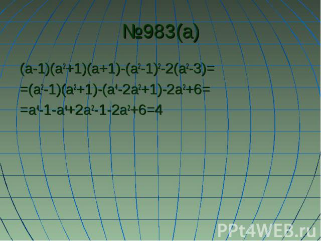 №983(а) (а-1)(а2+1)(а+1)-(а2-1)2-2(а2-3)= =(а2-1)(а2+1)-(а4-2а2+1)-2а2+6= =а4-1-а4+2а2-1-2а2+6=4