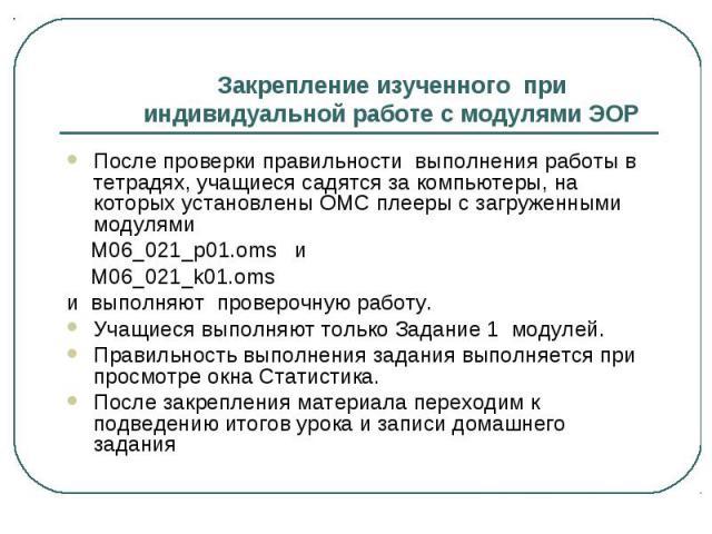 Закрепление изученного при индивидуальной работе с модулями ЭОР После проверки правильности выполнения работы в тетрадях, учащиеся садятся за компьютеры, на которых установлены ОМС плееры с загруженными модулями М06_021_р01.oms и М06_021_k01.oms и в…
