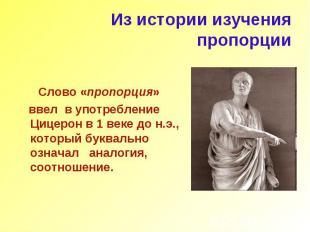 Из истории изучения пропорции Слово «пропорция» ввел в употребление Цицерон в 1