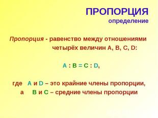 ПРОПОРЦИЯ определение Пропорция - равенство между отношениями четырёх величин А,
