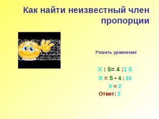 Как найти неизвестный член пропорции Решить уравнение Х : 5= 4 :1 0 Х = 5 • 4 :