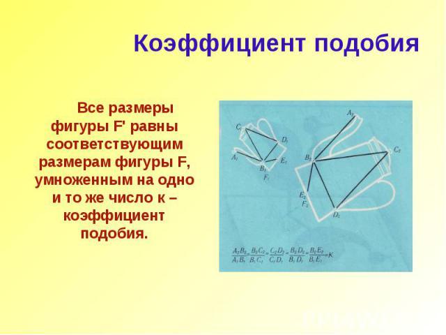 Коэффициент подобия Все размеры фигуры F' равны соответствующим размерам фигуры F, умноженным на одно и то же число к – коэффициент подобия.