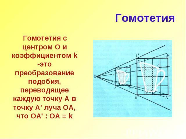 Гомотетия Гомотетия с центром О и коэффициентом k -это преобразование подобия, переводящее каждую точку А в точку А' луча ОА, что ОА' : ОА = k