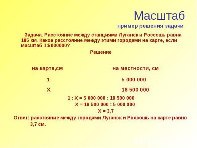 Масштаб пример решения задачи Задача. Расстояние между станциями Луганск и Россошь равна 185 км. Какое расстояние между этими городами на карте, если масштаб 1:5000000? Решение 1 : Х = 5 000 000 : 18 500 000 Х = 18 500 000 : 5 000 000 Х = 3,7 Ответ:…