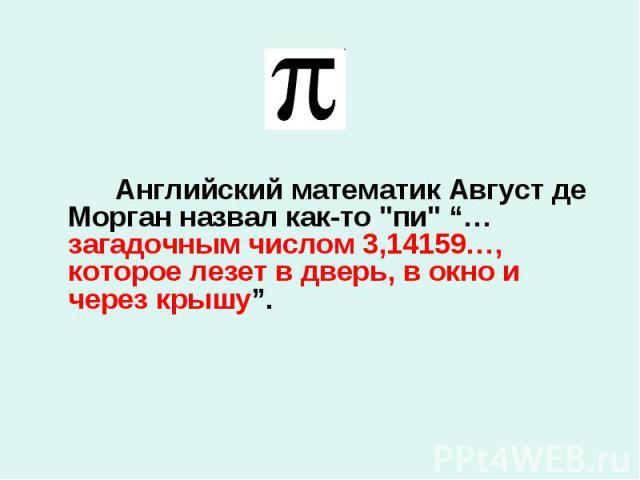 """Английский математик Август де Морган назвал как-то """"пи"""" """"…загадочным числом 3,14159…, которое лезет в дверь, в окно и через крышу"""". Английский математик Август де Морган назвал как-то """"пи"""" """"…загадочным числом 3,14159…, которое л…"""