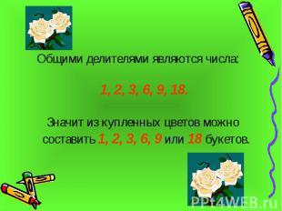 Общими делителями являются числа: 1, 2, 3, 6, 9, 18. Значит из купленных цветов