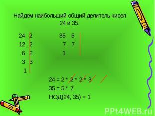 Найдем наибольший общий делитель чисел 24 и 35. 24 2 35 5 12 2 7 7 6 2 1 3 3 1 2