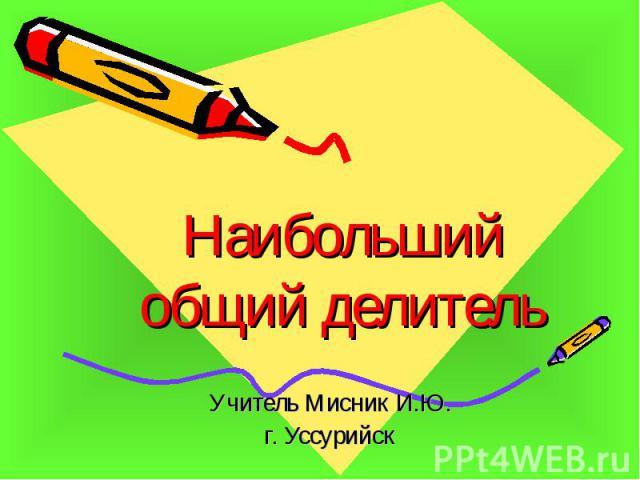 Наибольший общий делитель Учитель Мисник И.Ю. г. Уссурийск