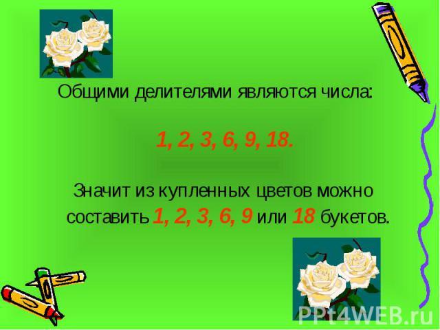 Общими делителями являются числа: 1, 2, 3, 6, 9, 18. Значит из купленных цветов можно составить 1, 2, 3, 6, 9 или 18 букетов.