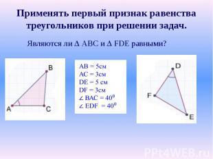 Применять первый признак равенства треугольников при решении задач.