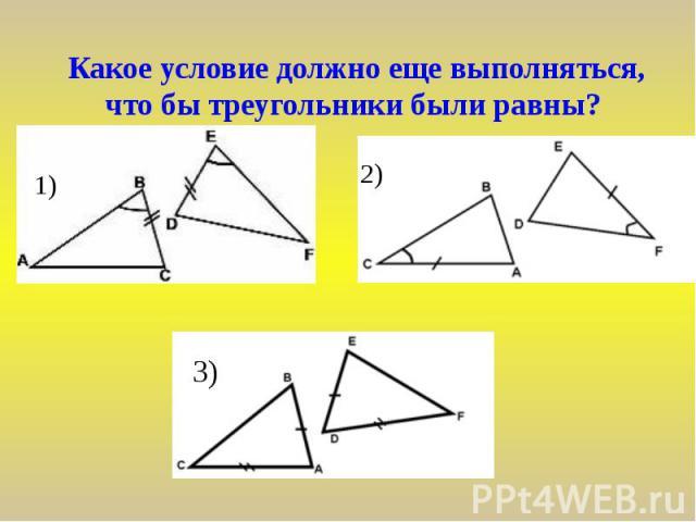 Какое условие должно еще выполняться, что бы треугольники были равны?