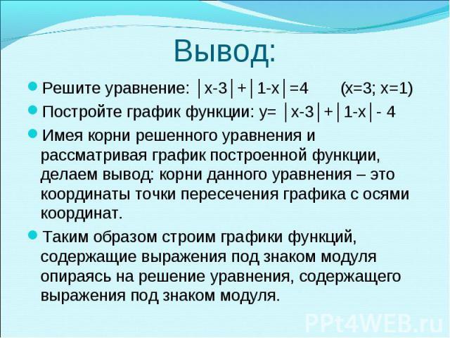 Решите уравнение: │х-3│+│1-х│=4 (х=3; х=1) Решите уравнение: │х-3│+│1-х│=4 (х=3; х=1) Постройте график функции: y= │х-3│+│1-х│- 4 Имея корни решенного уравнения и рассматривая график построенной функции, делаем вывод: корни данного уравнения – это к…