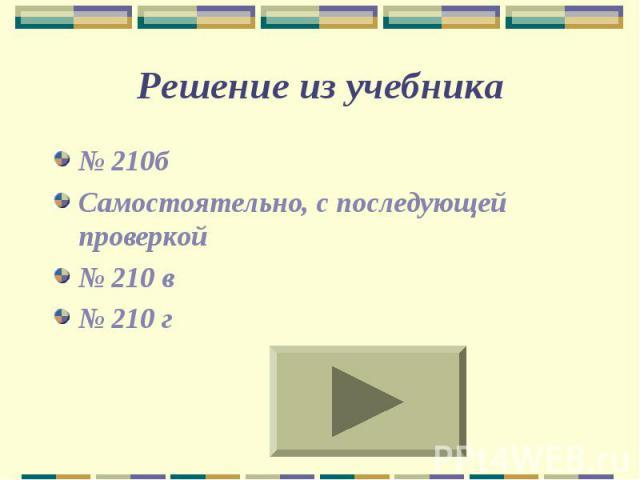 Решение из учебника № 210б Самостоятельно, с последующей проверкой № 210 в № 210 г