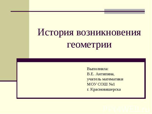 История возникновения геометрии Выполнила: В.Е. Антипина, учитель математики МОУ СОШ №1 г. Красновишерска