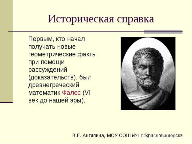 Историческая справка Первым, кто начал получать новые геометрические факты при помощи рассуждений (доказательств), был древнегреческий математик Фалес (VI век до нашей эры).