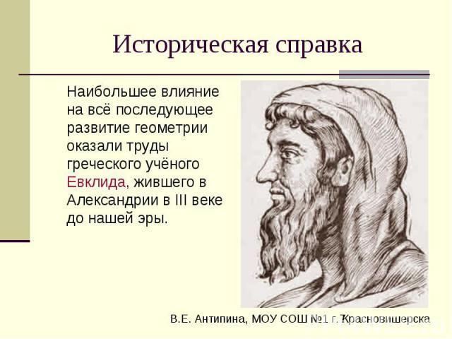Историческая справка Наибольшее влияние на всё последующее развитие геометрии оказали труды греческого учёного Евклида, жившего в Александрии в III веке до нашей эры.